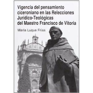 Vigencia del pensamiento ciceroniano en las Relecciones jurídico-teológicas del maestro Francisco de Vitoria / María Luque Frías