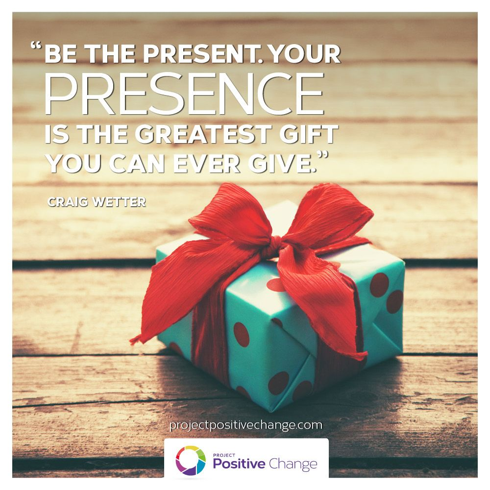 Be the present with your presence is the greatest gift you