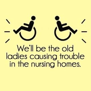 We'll Be The Old Ladies Causing Trouble In The Nursing Homes