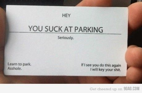 I could come up with quite a few sayings and leave anonymous cards on people's cars down here. Hahaha.