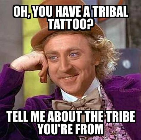 7f0f804f8af397d23b04917c7a507736 condescending wonka meme oh, you have a tribal tattoo? tell me