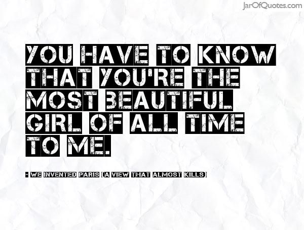 You have to know that you\'re the most beautiful girl of all ...