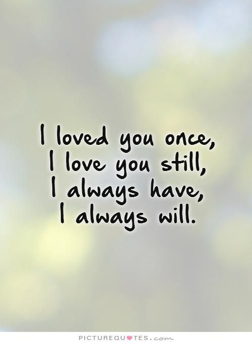 I Loved You Once I Love You Still I Always Have I Always Will