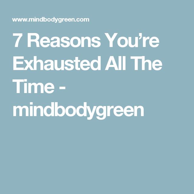 7 Reasons You're Exhausted All The Time - mindbodygreen