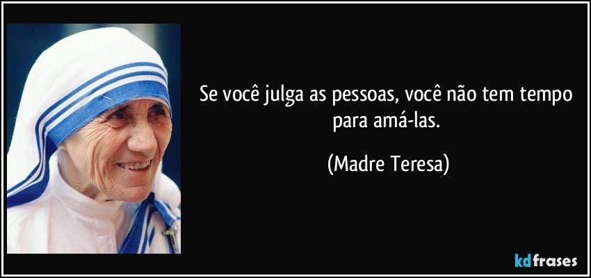 Se você julga as pessoas, você não tem tempo para amá-las. (Madre Teresa)