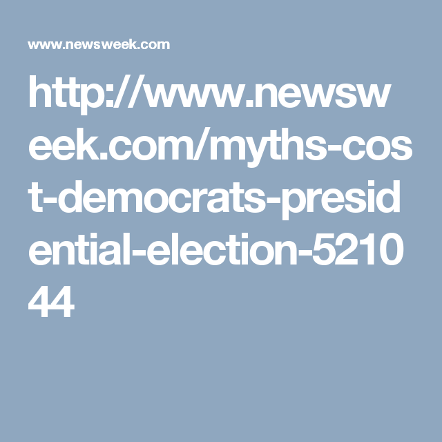 http://www.newsweek.com/myths-cost-democrats-presidential-election-521044