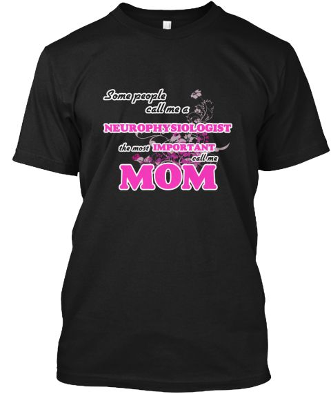 Neurophysiologist Mom Black T-Shirt Front - This is the perfect gift for someone who loves Neurophysiologist. Thank you for visiting my page (Related terms: Some call me a Neurophysiologist, the most important call me mom,love,I love my Neurophysiologist,Ne ...)
