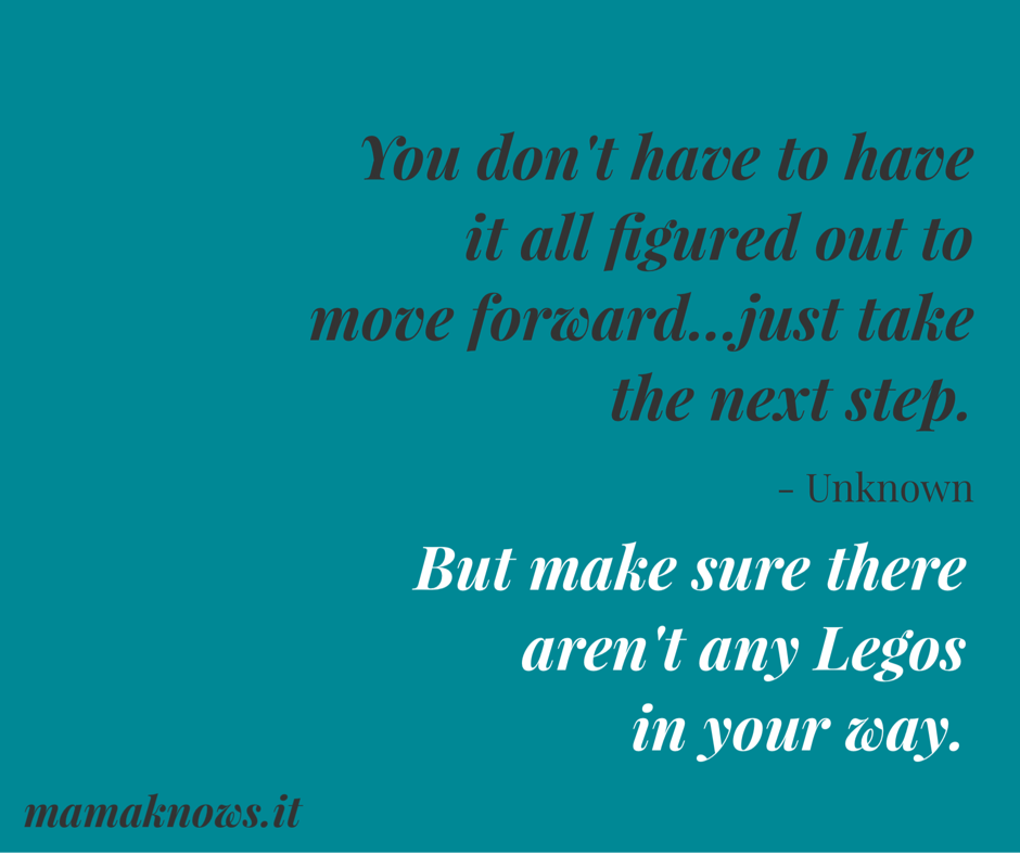 You don't have to have it all figured out to move forward...just take the next step. But make sure there aren't any Legos in your way. mamaknows.it