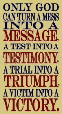 Only God can turn a mess into a message, a test into a testimony, a trial into a triumph, and a victim into a victory. Do you believe God can do all things? :)