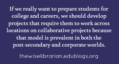 If we really want to prepare students for college and careers, we should develop projects that require them to work across locations on collaborative projects because that model is prevalent in both the post-secondary and corporate worlds.
