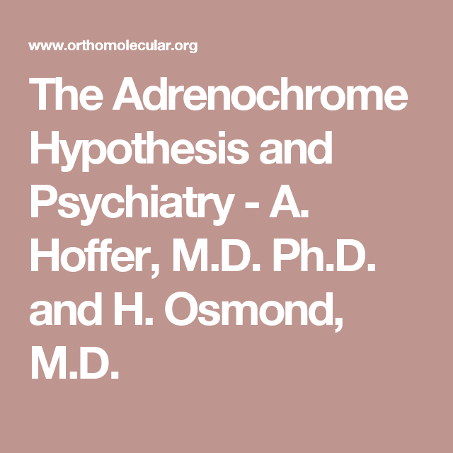 The Adrenochrome Hypothesis and Psychiatry - A. Hoffer, M.D. Ph.D. and H. Osmond, M.D.