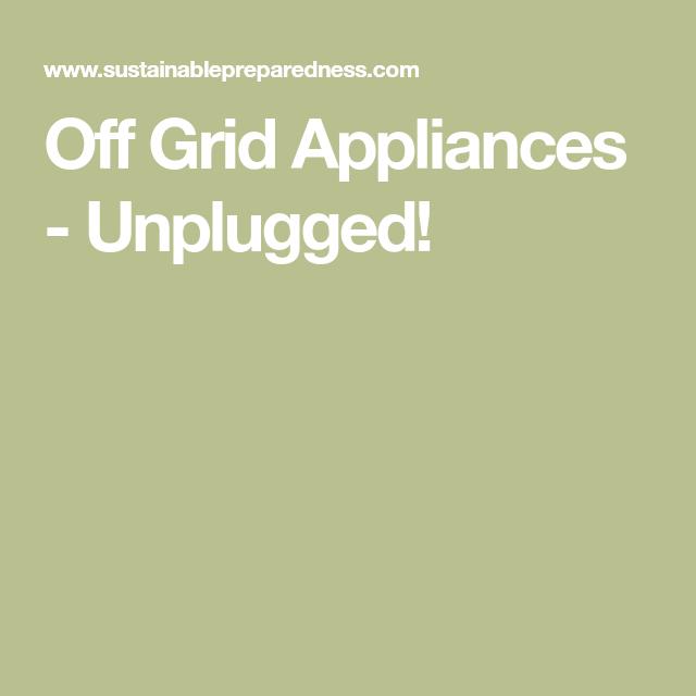 Off Grid Appliances   Unplugged!