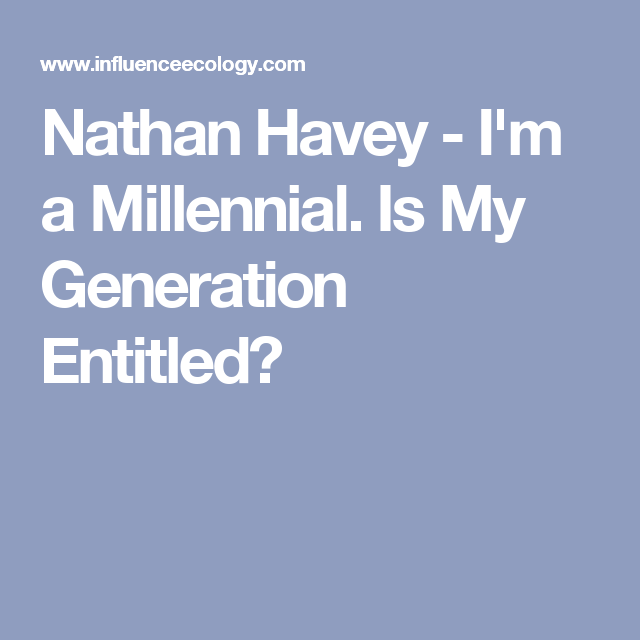 Nathan Havey - I'm a Millennial. Is My Generation Entitled?
