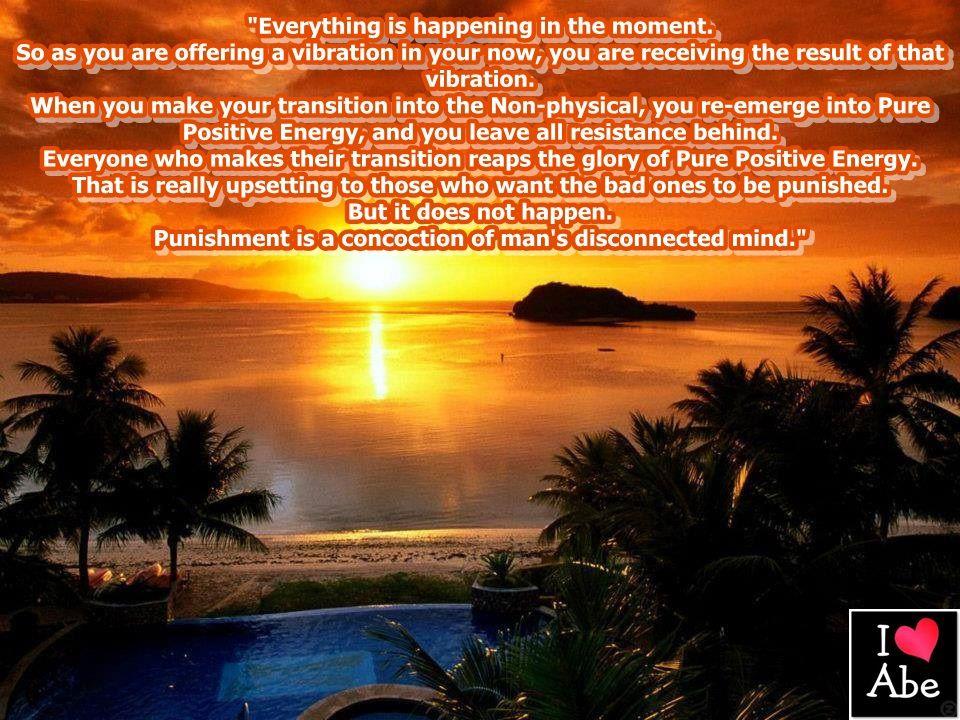 Todo está sucediendo en el momento.  Así como estás ofreciendo una vibración en tu momento, estás recibiendo el resultado de esa vibración.  Cuando haces tu transición a lo No Físico, resurges en Energía Pura y Positiva, y dejas toda resistencia atrás.  Todo el que hace su transición recoge la gloria de la Energía Pura y Positiva.  Eso es realmente molesto para aquellos que quieren que los malos sean castigados.  Pues esto no sucede.
