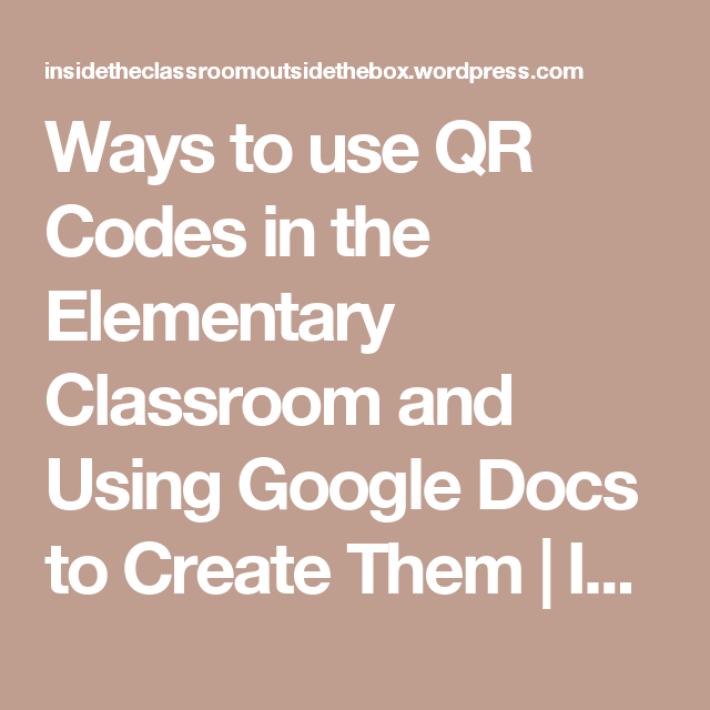 Ways to use QR Codes in the Elementary Classroom and Using Google Docs to Create Them | Inside the classroom, outside the box!
