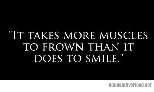 It Takes More Muscles To Frown Than It Does To Smile Funny Quotes True Quotes Quotes
