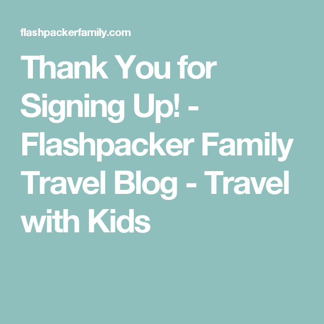 Thank You for Signing Up! - Flashpacker Family Travel Blog - Travel with Kids
