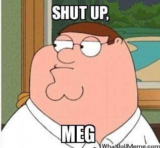 Shut up, Meg   random   Pinterest