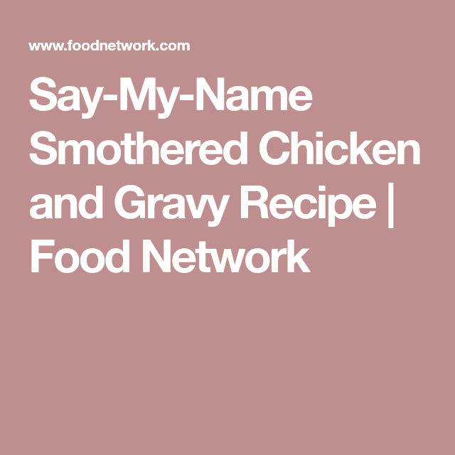Say my name smothered chicken and gravy recipe food network say my name smothered chicken and gravy recipe food network forumfinder Images