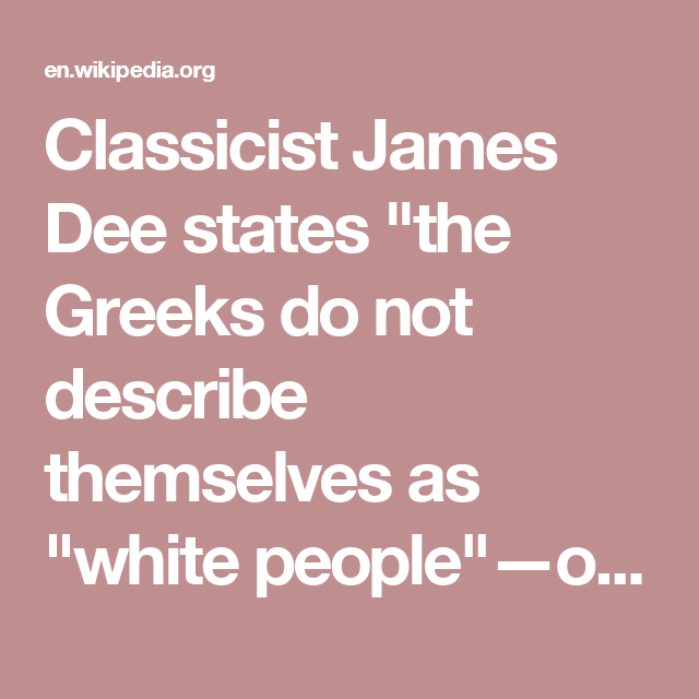 """Classicist James Dee states """"the Greeks do not describe themselves as """"white people""""—or as anything else because they had no regular word in their color vocabulary for themselves.""""[4] People's skin color did not carry useful meaning; what mattered is where they lived.[5]"""