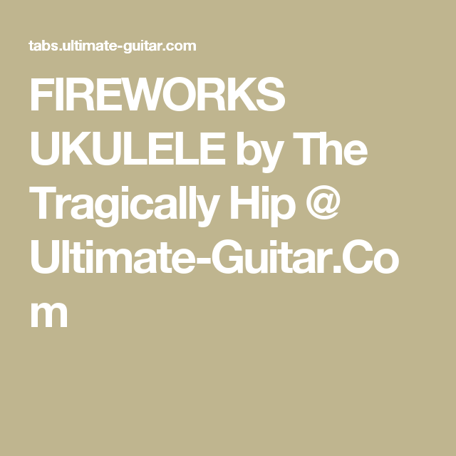 Fireworks Ukulele By The Tragically Hip Ultimate Guitar