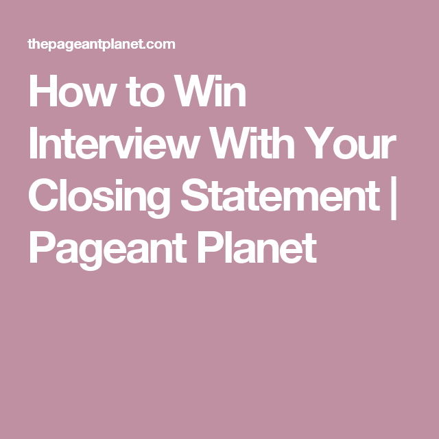how to win interview with your closing statement pageant planet
