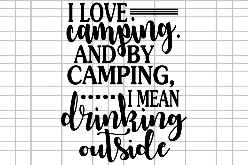 Download I love camping and by camping I mean drinking outside ...