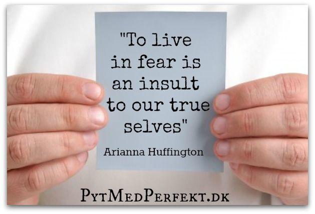 """""""To live in fear is an insult to our true selves"""", Arianna Huffington    At leve i frygt er en fornærmelse mod dit sande jeg..."""