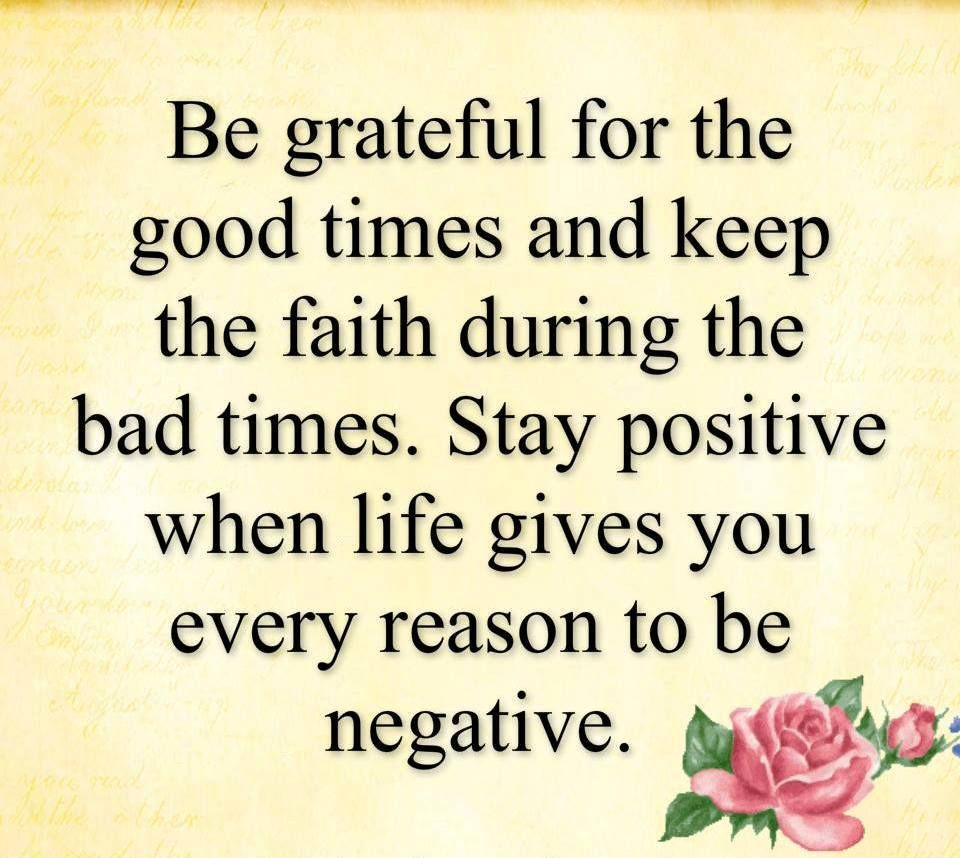 Be Grateful For The Good Times And Keep The Faith During The Bad Times Stay Positive When Life Gives You Every Reason To Be N Serious Quotes Quotes Positivity