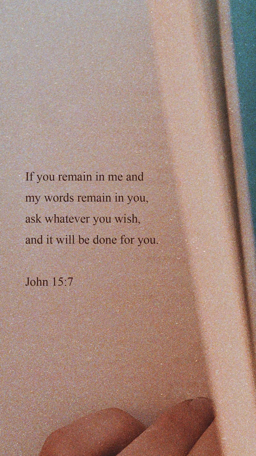John 15:7 If you abide in me, and my words abide in you, ask whatever you wish, and it will be done for you.   English Standard Version 2016 (ESV)   Download The Bible App Now