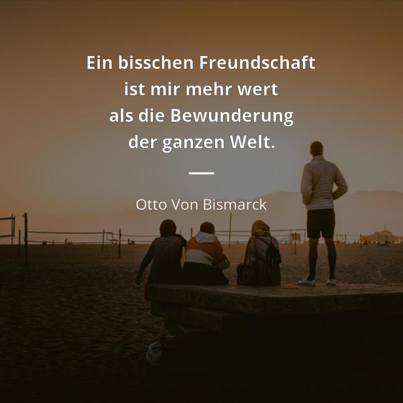 Ein Bisschen Freundschaft Ist Mir Mehr Wert Als Die Bewunderung Der Ganzen Welt Otto Von Bismarck Freundschaft Welt Freundschaft Zitate So Wahr Zitate