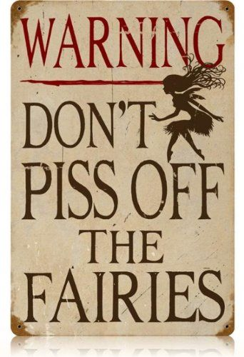 Warning Don't Piss Off The Fairies  Especially after