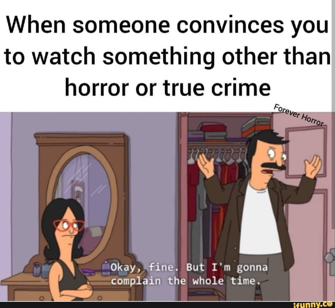 Picture memes v3XsBlm17 — iFunny When someone convinces you to watch something other than horror or true crime Okay, fine. But I'm gonna complain the whole time. m. A – popular memes on the site