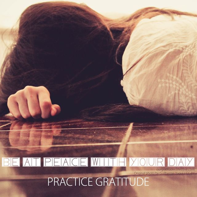 Be at peace with your day. Practice Gratitude