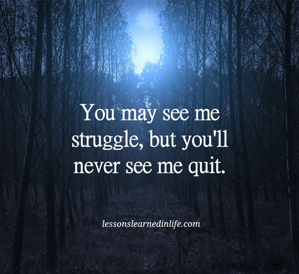You May See Me Struggle But You Ll Never See Me Quit I Quit Life Quotes Quites