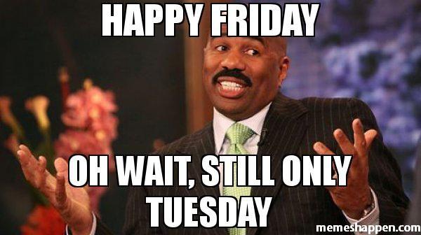 Happy Friday Oh Wait Still Only Tuesday Meme Steve Harvey 38546 Memes Happen Funny Happy Birthday Meme Steve Harvey Funny Quotes