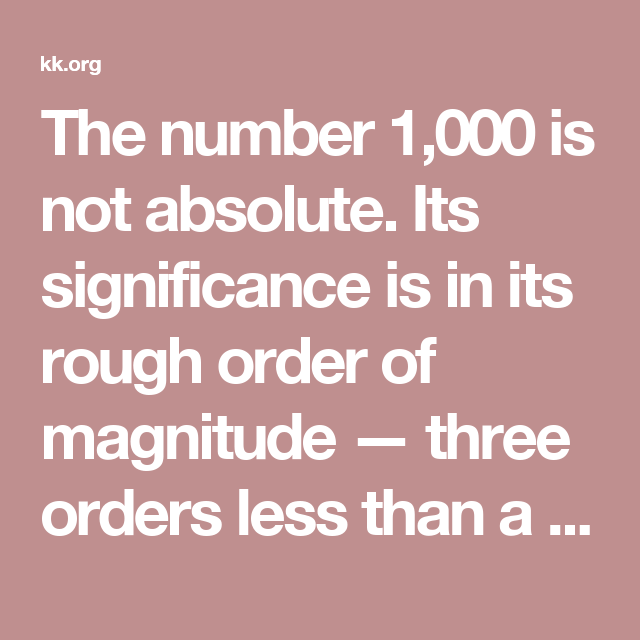 The number 1,000 is not absolute. Its significance is in its rough order of magnitude — three orders less than a million. The actual number has to be adjusted for each person. If you are able to only earn $50 per year per true fan, then you need 2,000. (Likewise if you can sell $200 per year, you need only 500 true fans.) Or you may need only $75K per year to live on, so you adjust downward. Or if you are a duet, or have a partner, then you need to multiply by 2 to get 2,000 fans. For a…