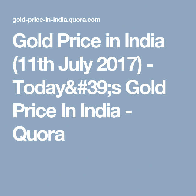 Gold Price In India 11th July 2017 Today S Gold Price In India Quora Goldrateindia Gold Price In India Gold Price Gold Rate