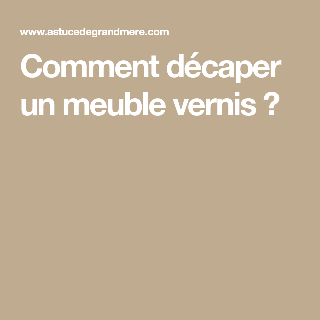Comment Décaper Un Meuble Vernis ?