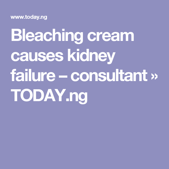 Bleaching cream causes kidney failure – consultant » TODAY.ng