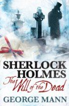 Sherlock Holmes - The Will of the Dead By George Mann - A young man named Peter Maugram appears at the front door of Sherlock Holmes and Dr Watsons Baker Street lodgings. Maugrams uncle is dead and his will has disappeared, leaving the man afraid that he will be left penniless. Holmes agrees to take the case and he and Watson dig deep into the murky past of this complex family.