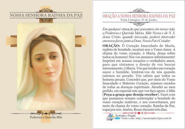 *ORAÇÃO A NOSSA SENHORA RAINHA DA PAZ* Festa Litúrgica: 24 de Junho. Em qualquer situação que passamos em nossa vida, a Poderosa e Querida Maria, Mãe Nossa e de N. S. Jesus Cristo, quando invocada, poderá interceder em nosso favor, junto a ...