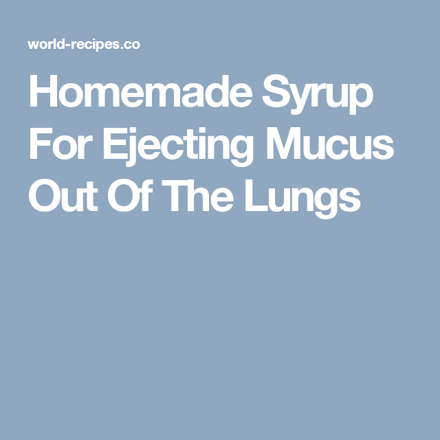 Homemade Syrup For Ejecting Mucus Out Of The Lungs