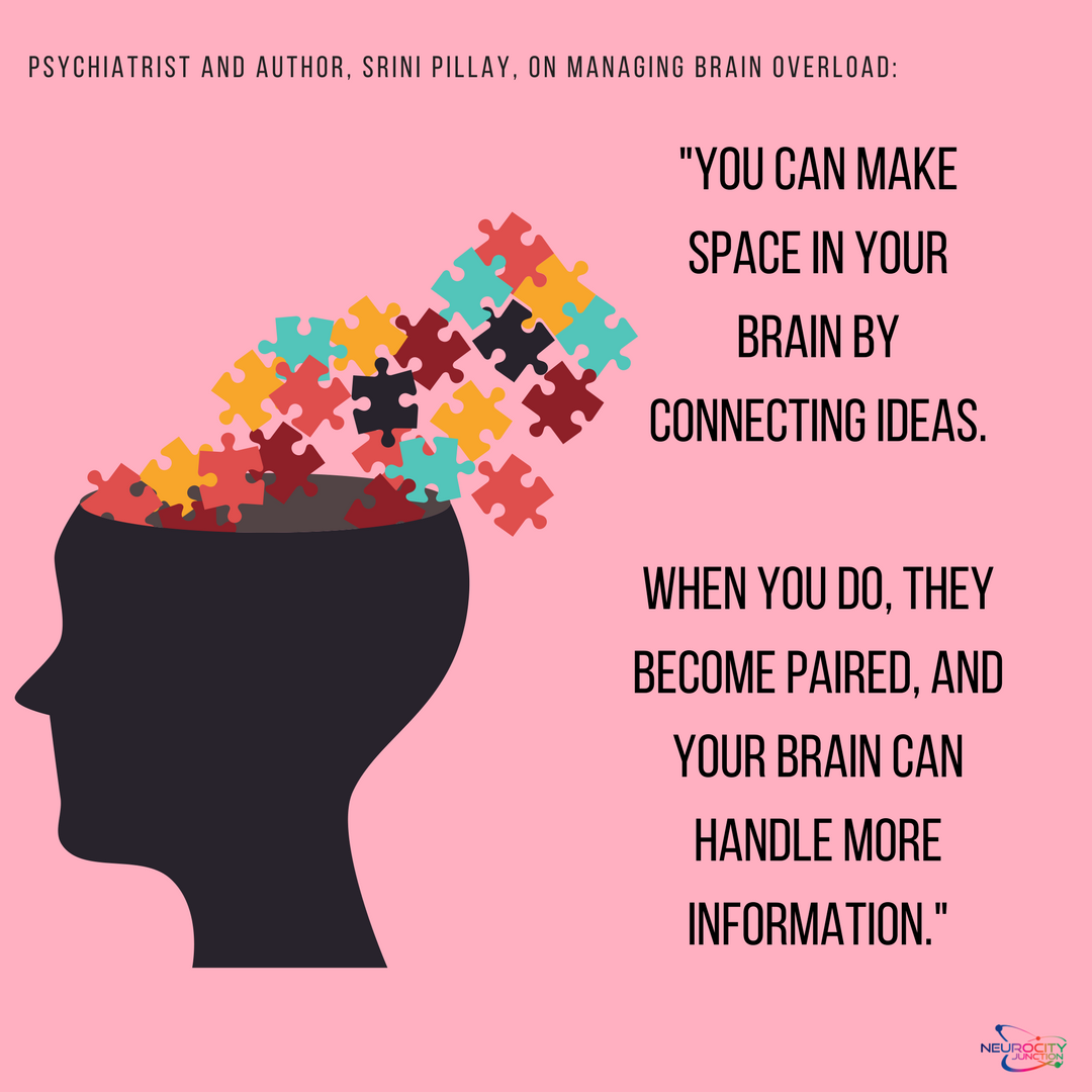 How To Manage Brain Overload Dr Srinin Pillay You Can Make Space In Your Brain By Connecting Ideas When You D Brain Overload Neuroplasticity Brain Exercise