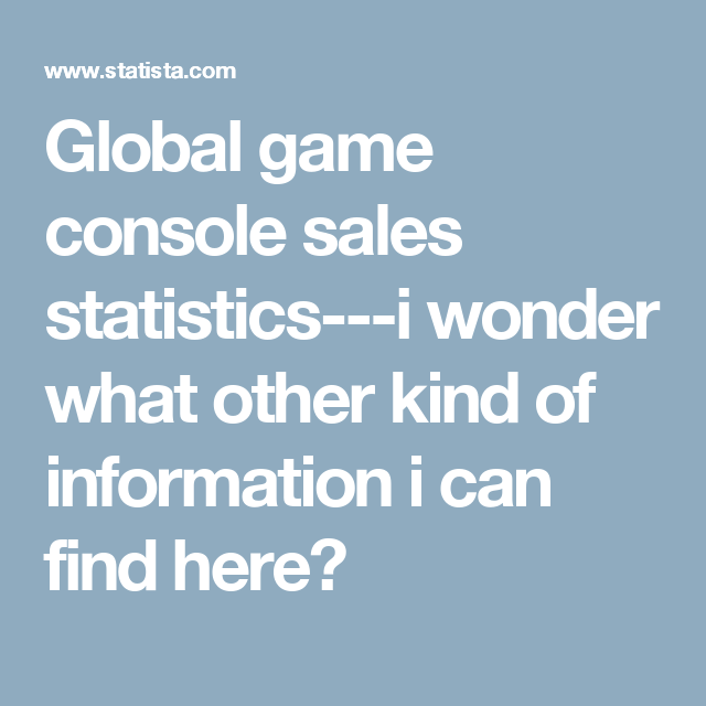 Global game console sales statistics---i wonder what other kind of information i can find here?
