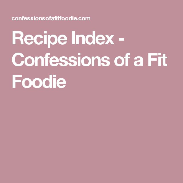 Recipe Index - Confessions of a Fit Foodie