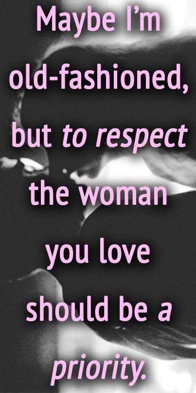 Maybe I'm old-fashioned, but to respect the woman you love should be a priority.
