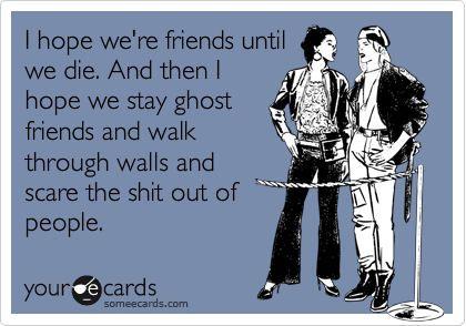 I hope we're friends until we die...