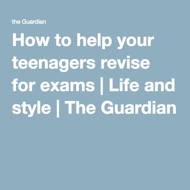 How to help your teenagers revise for exams   Life and style   The Guardian