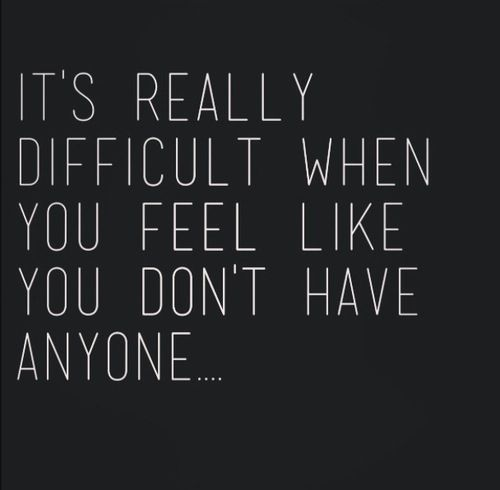 Its Really Difficult When You Feel Like You Dont Have Anyone